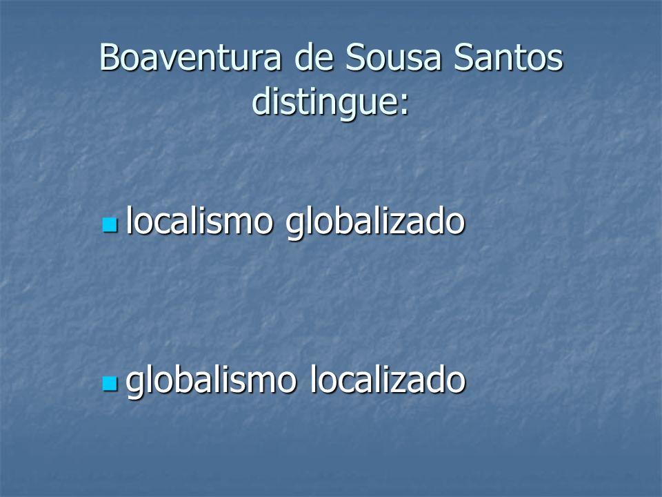 Boaventura de Sousa Santos distingue: localismo globalizado localismo globalizado globalismo localizado globalismo localizado