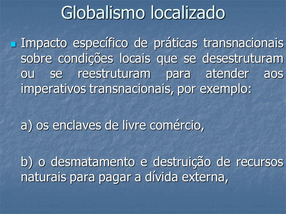 Globalismo localizado Impacto específico de práticas transnacionais sobre condições locais que se desestruturam ou se reestruturam para atender aos im