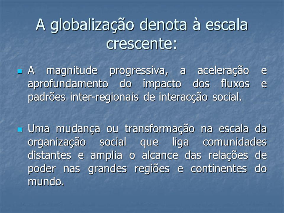 A globalização denota à escala crescente: A magnitude progressiva, a aceleração e aprofundamento do impacto dos fluxos e padrões inter-regionais de in