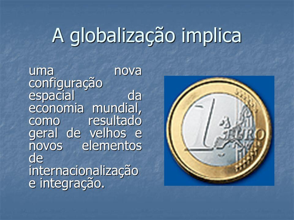 A globalização implica uma nova configuração espacial da economia mundial, como resultado geral de velhos e novos elementos de internacionalização e i