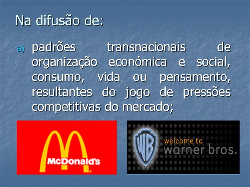 Na difusão de: a) padrões transnacionais de organização económica e social, consumo, vida ou pensamento, resultantes do jogo de pressões competitivas