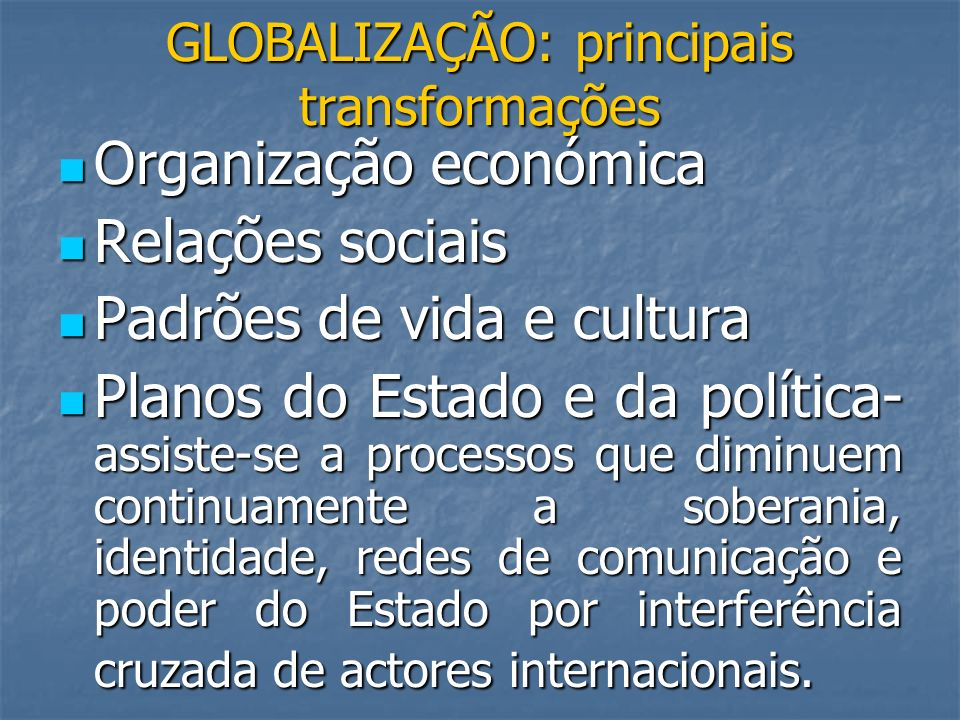 GLOBALIZAÇÃO: principais transformações Organização económica Organização económica Relações sociais Relações sociais Padrões de vida e cultura Padrõe