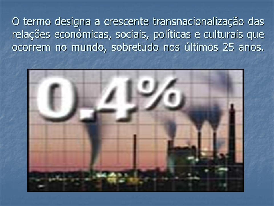O termo designa a crescente transnacionalização das relações económicas, sociais, políticas e culturais que ocorrem no mundo, sobretudo nos últimos 25