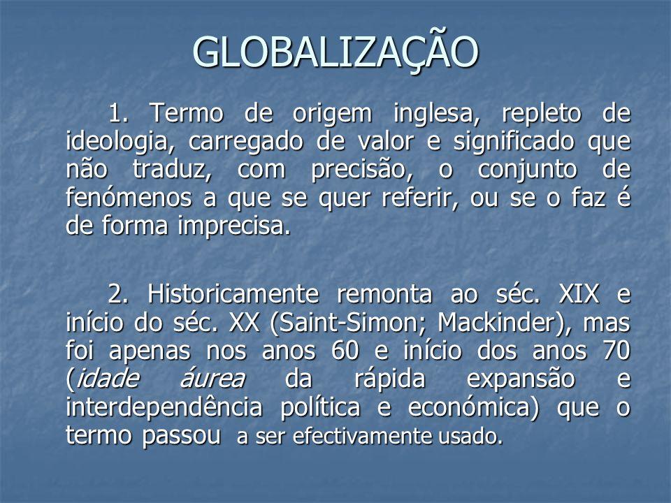 GLOBALIZAÇÃO 1. Termo de origem inglesa, repleto de ideologia, carregado de valor e significado que não traduz, com precisão, o conjunto de fenómenos