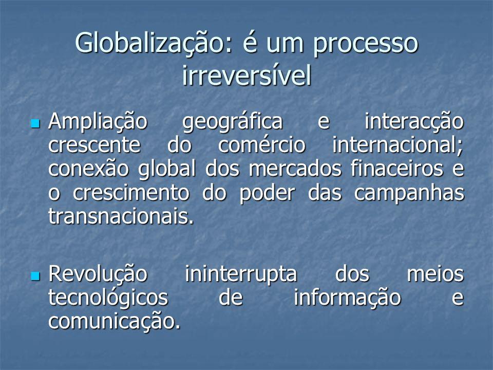 Globalização: é um processo irreversível Ampliação geográfica e interacção crescente do comércio internacional; conexão global dos mercados finaceiros