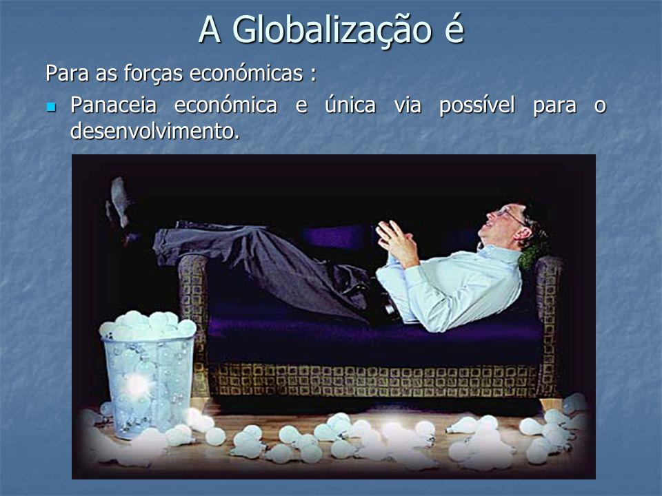 A Globalização é Para as forças económicas : Panaceia económica e única via possível para o desenvolvimento. Panaceia económica e única via possível p