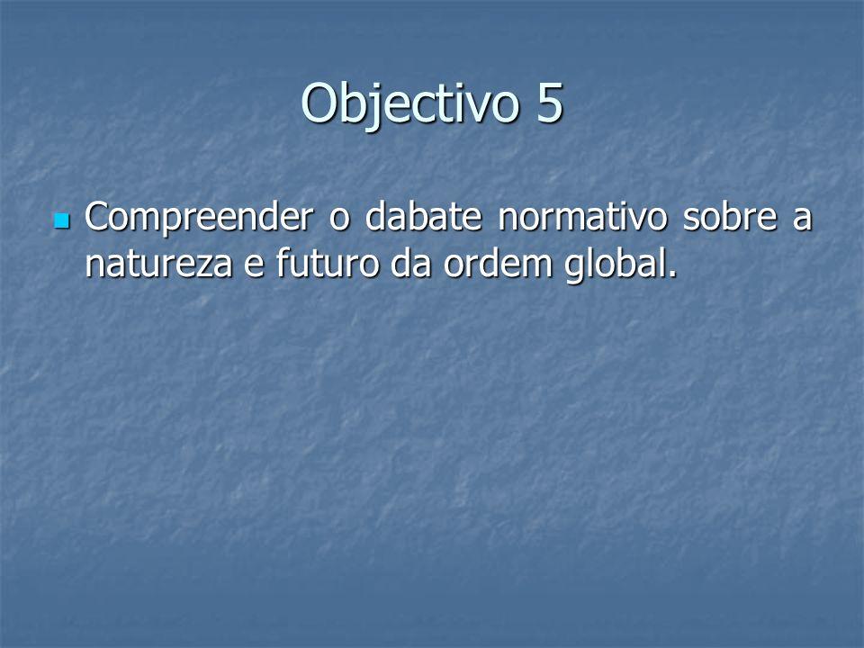 Objectivo 5 Compreender o dabate normativo sobre a natureza e futuro da ordem global. Compreender o dabate normativo sobre a natureza e futuro da orde