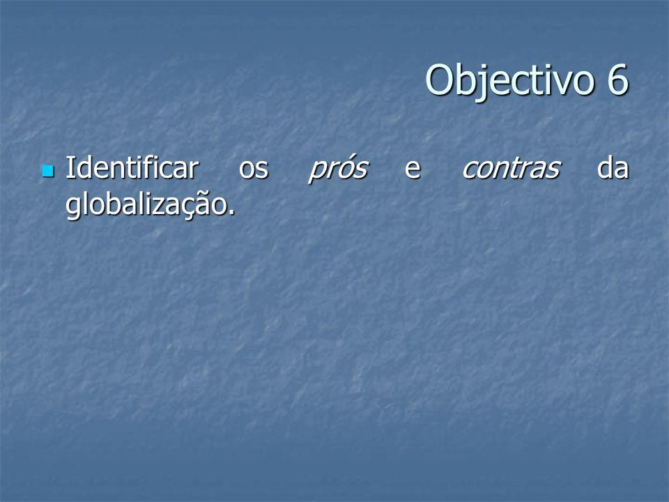 Objectivo 6 Identificar os prós e contras da globalização. Identificar os prós e contras da globalização.