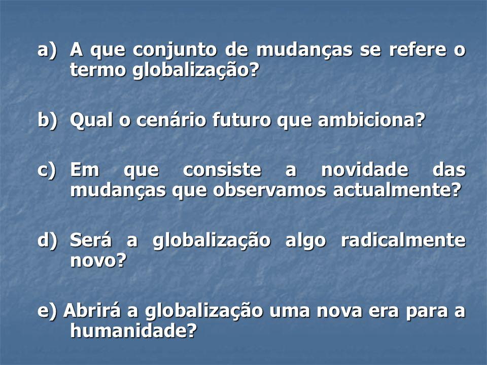 a) A que conjunto de mudanças se refere o termo globalização? b) Qual o cenário futuro que ambiciona? c) Em que consiste a novidade das mudanças que o