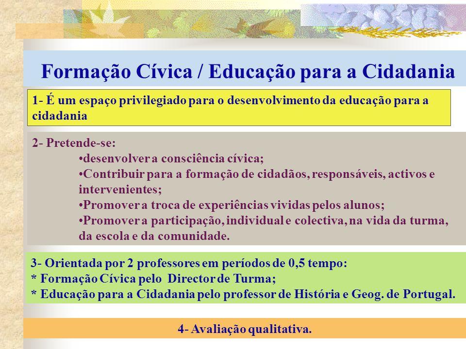 Formação Cívica / Educação para a Cidadania 1- É um espaço privilegiado para o desenvolvimento da educação para a cidadania 2- Pretende-se: desenvolver a consciência cívica; Contribuir para a formação de cidadãos, responsáveis, activos e intervenientes; Promover a troca de experiências vividas pelos alunos; Promover a participação, individual e colectiva, na vida da turma, da escola e da comunidade.