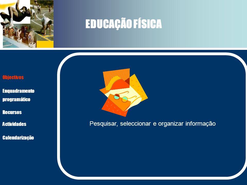 EDUCAÇÃO FÍSICA Pesquisar, seleccionar e organizar informação Actividades Recursos Objectivos Enquadramento programático Calendarização