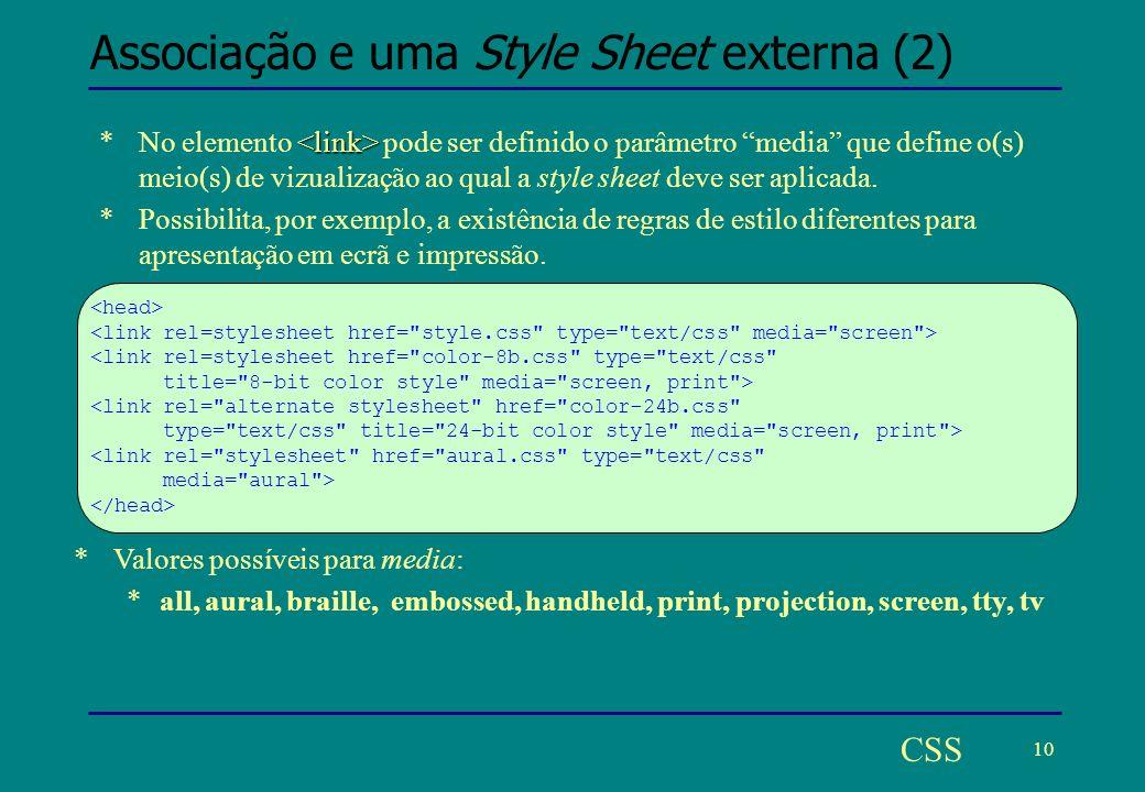 10 CSS Associação e uma Style Sheet externa (2) *No elemento pode ser definido o parâmetro media que define o(s) meio(s) de vizualização ao qual a style sheet deve ser aplicada.