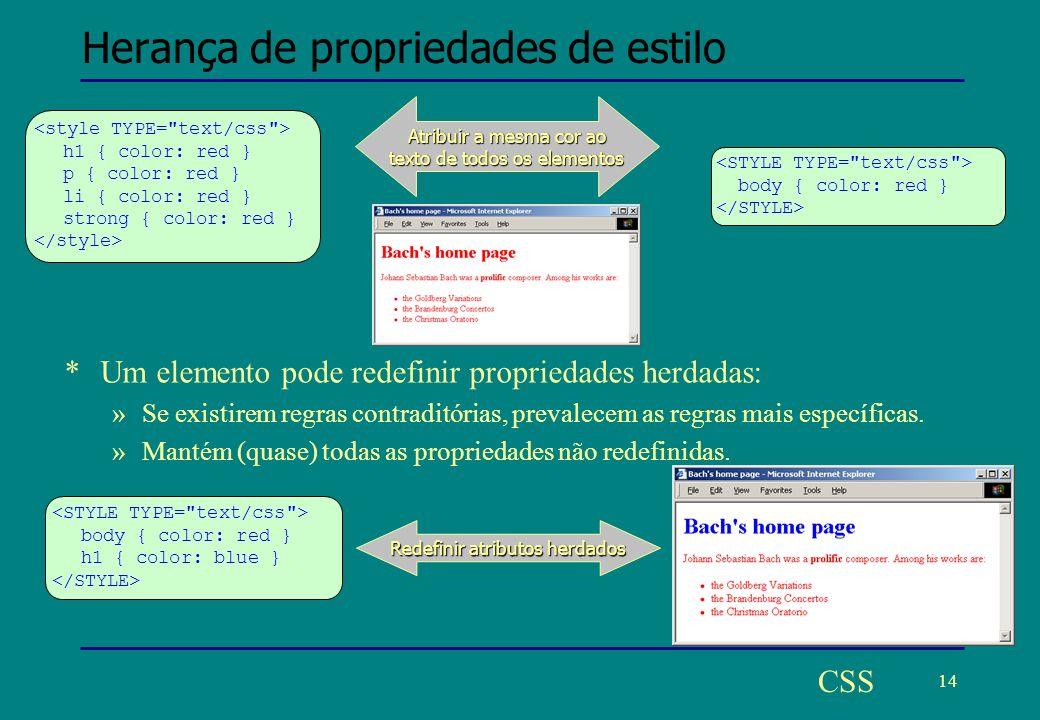 14 CSS Herança de propriedades de estilo Atribuir a mesma cor ao texto de todos os elementos h1 { color: red } p { color: red } li { color: red } strong { color: red } body { color: red } Redefinir atributos herdados body { color: red } h1 { color: blue } *Um elemento pode redefinir propriedades herdadas: »Se existirem regras contraditórias, prevalecem as regras mais específicas.