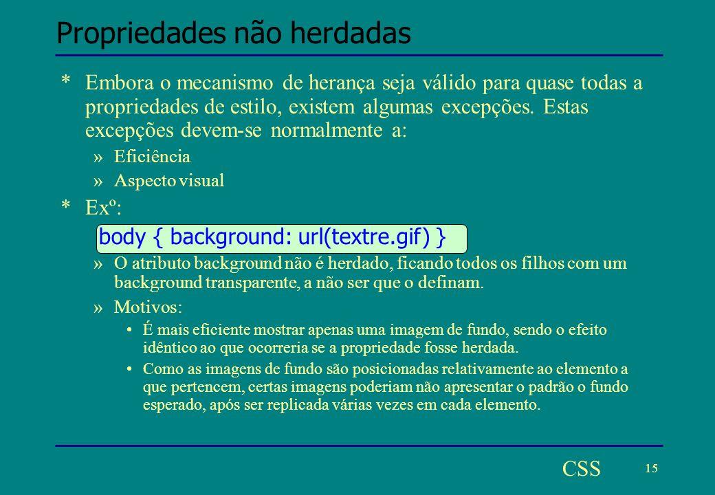 15 CSS Propriedades não herdadas *Embora o mecanismo de herança seja válido para quase todas a propriedades de estilo, existem algumas excepções.