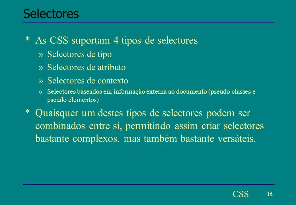 16 CSS Selectores *As CSS suportam 4 tipos de selectores »Selectores de tipo »Selectores de atributo »Selectores de contexto »Selectores baseados em informação externa ao documento (pseudo classes e pseudo elementos) *Quaisquer um destes tipos de selectores podem ser combinados entre si, permitindo assim criar selectores bastante complexos, mas também bastante versáteis.