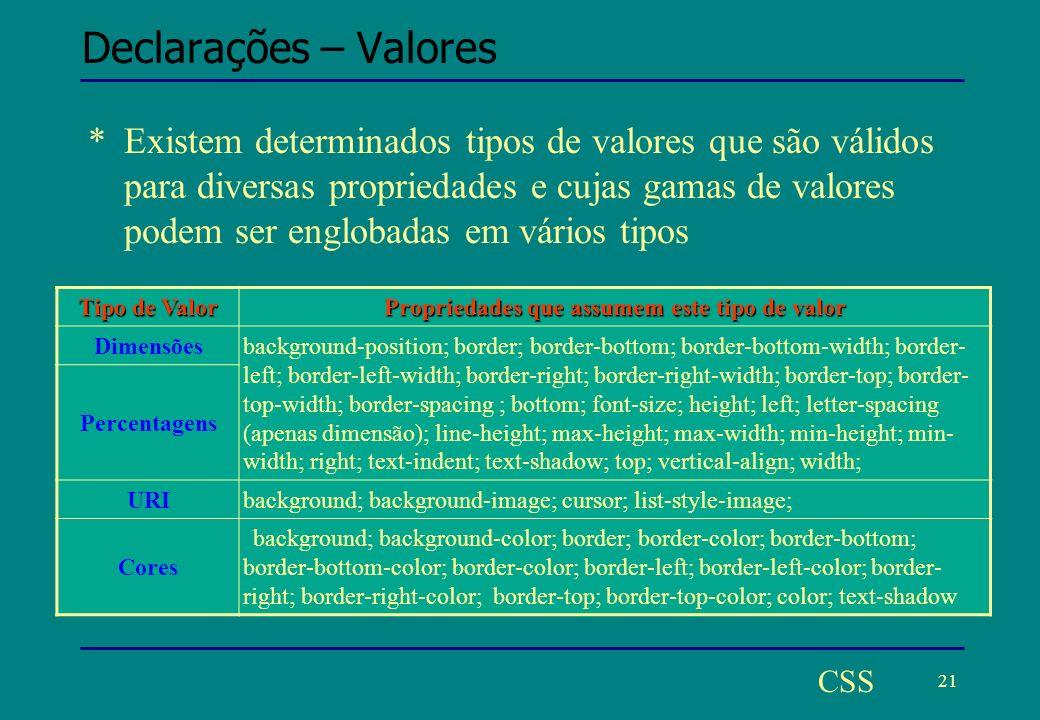 21 CSS Declarações – Valores *Existem determinados tipos de valores que são válidos para diversas propriedades e cujas gamas de valores podem ser englobadas em vários tipos Tipo de Valor Propriedades que assumem este tipo de valor Dimensões background-position; border; border-bottom; border-bottom-width; border- left; border-left-width; border-right; border-right-width; border-top; border- top-width; border-spacing ; bottom; font-size; height; left; letter-spacing (apenas dimensão); line-height; max-height; max-width; min-height; min- width; right; text-indent; text-shadow; top; vertical-align; width; Percentagens URIbackground; background-image; cursor; list-style-image; Cores background; background-color; border; border-color; border-bottom; border-bottom-color; border-color; border-left; border-left-color; border- right; border-right-color; border-top; border-top-color; color; text-shadow