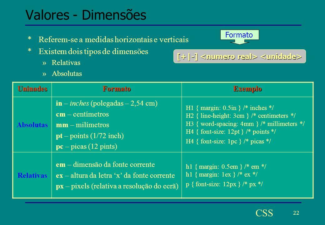22 CSS Valores - Dimensões *Referem-se a medidas horizontais e verticais *Existem dois tipos de dimensões »Relativas »Absolutas UninadesFormatoExemplo Absolutas in – inches (polegadas – 2,54 cm) cm – centímetros mm – milímetros pt – points (1/72 inch) pc – picas (12 pints) H1 { margin: 0.5in } /* inches */ H2 { line-height: 3cm } /* centimeters */ H3 { word-spacing: 4mm } /* millimeters */ H4 { font-size: 12pt } /* points */ H4 { font-size: 1pc } /* picas */ Relativas em – dimensão da fonte corrente ex – altura da letra x da fonte corrente px – pixels (relativa a resolução do ecrã) h1 { margin: 0.5em } /* em */ h1 { margin: 1ex } /* ex */ p { font-size: 12px } /* px */ [+|-] [+|-] Formato