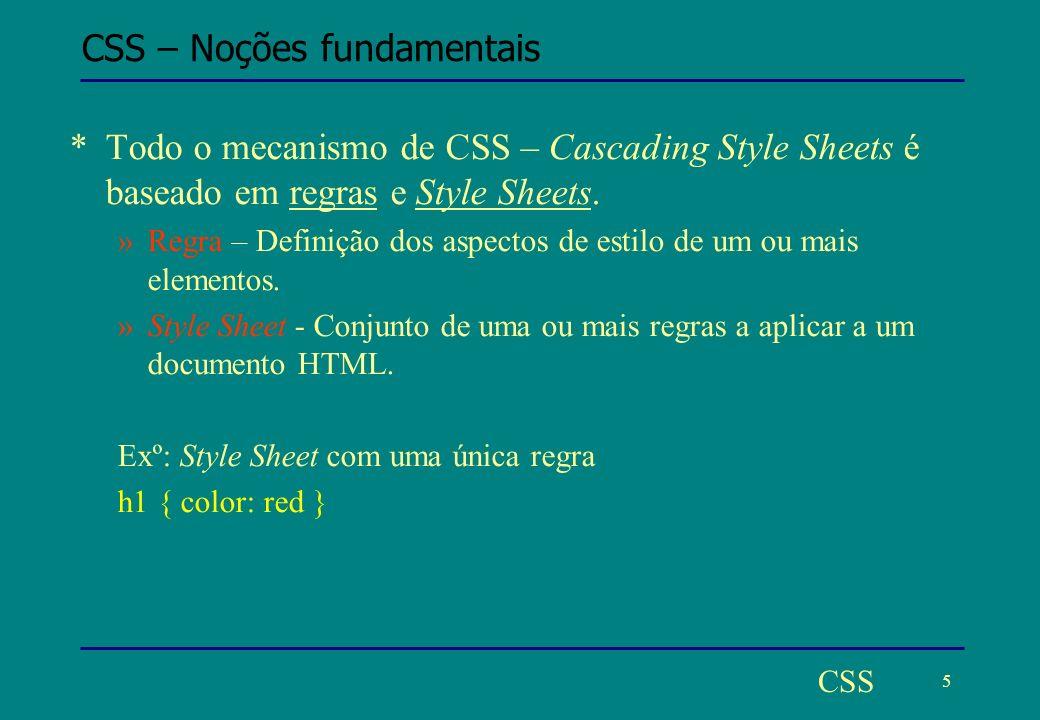 5 CSS CSS – Noções fundamentais *Todo o mecanismo de CSS – Cascading Style Sheets é baseado em regras e Style Sheets.