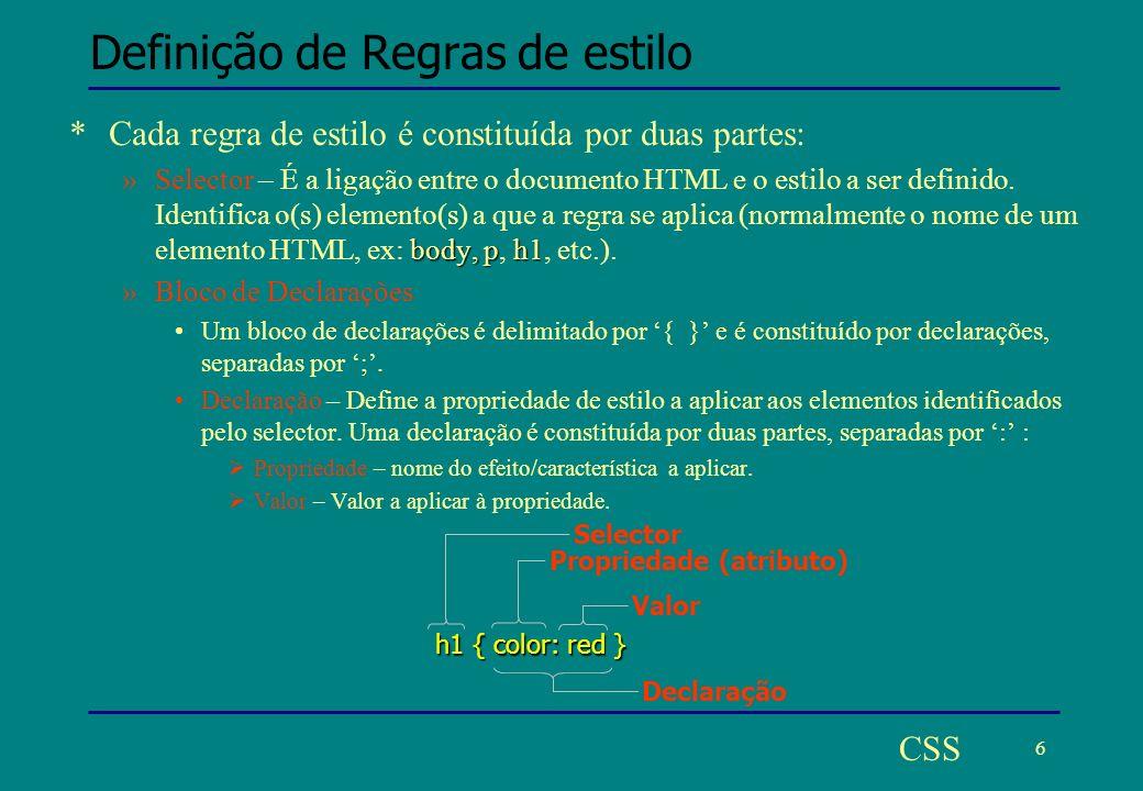 7 CSS Agrupar regras selectores *É possível agrupar regras com declarações iguais, para diferentes selectores numa única regra: h1 { font-weight: bold } h2 { font-weight: bold } h3 { font-weight: bold } Equivalente a h1,h2,h3 { font-weight: bold } * *Um selector pode ter mais que uma declaração: h1 { color: red } h1 { text-align: center } Escrevendo várias regras para o mesmo selector h1 { color: red; text-align: center; } Agrupando várias declarações para o mesmo selector, separadas por ;