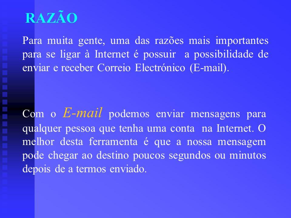 RAZÃO Para muita gente, uma das razões mais importantes para se ligar à Internet é possuir a possibilidade de enviar e receber Correio Electrónico (E-