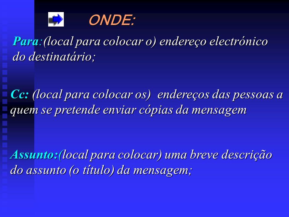 ONDE: Para:(local Para:(local para colocar o) endereço electrónico do destinatário; Cc: (local para colocar os) endereços das pessoas a quem se preten