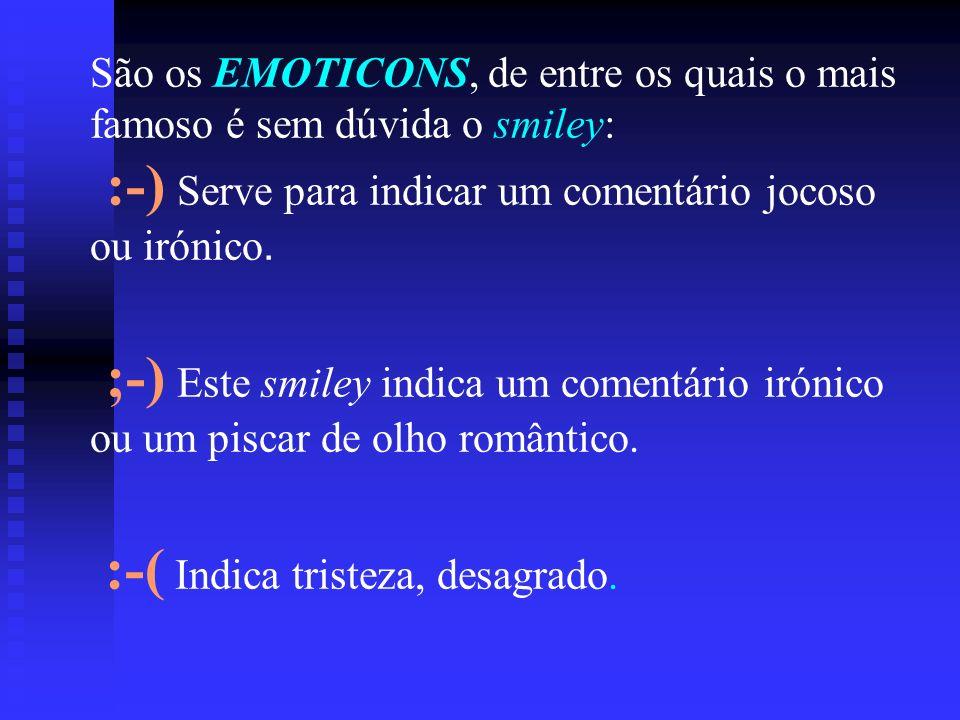 São os EMOTICONS, de entre os quais o mais famoso é sem dúvida o smiley: :-) Serve para indicar um comentário jocoso ou irónico. ;-) Este smiley indic