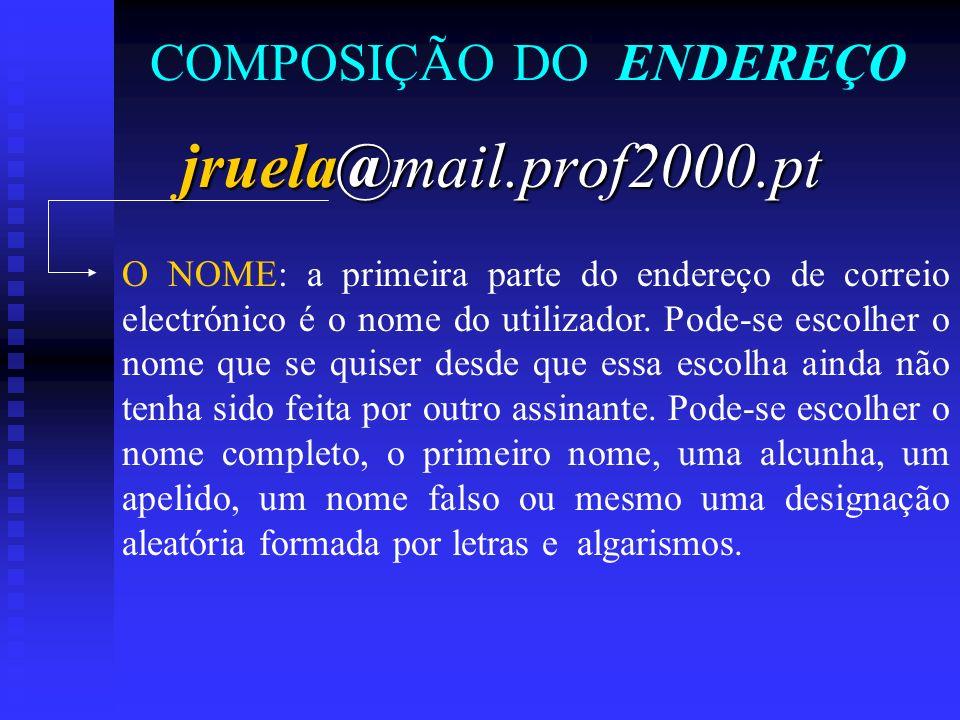 COMPOSIÇÃO DO ENDEREÇO jruela@mail.prof2000.pt O NOME: a primeira parte do endereço de correio electrónico é o nome do utilizador. Pode-se escolher o