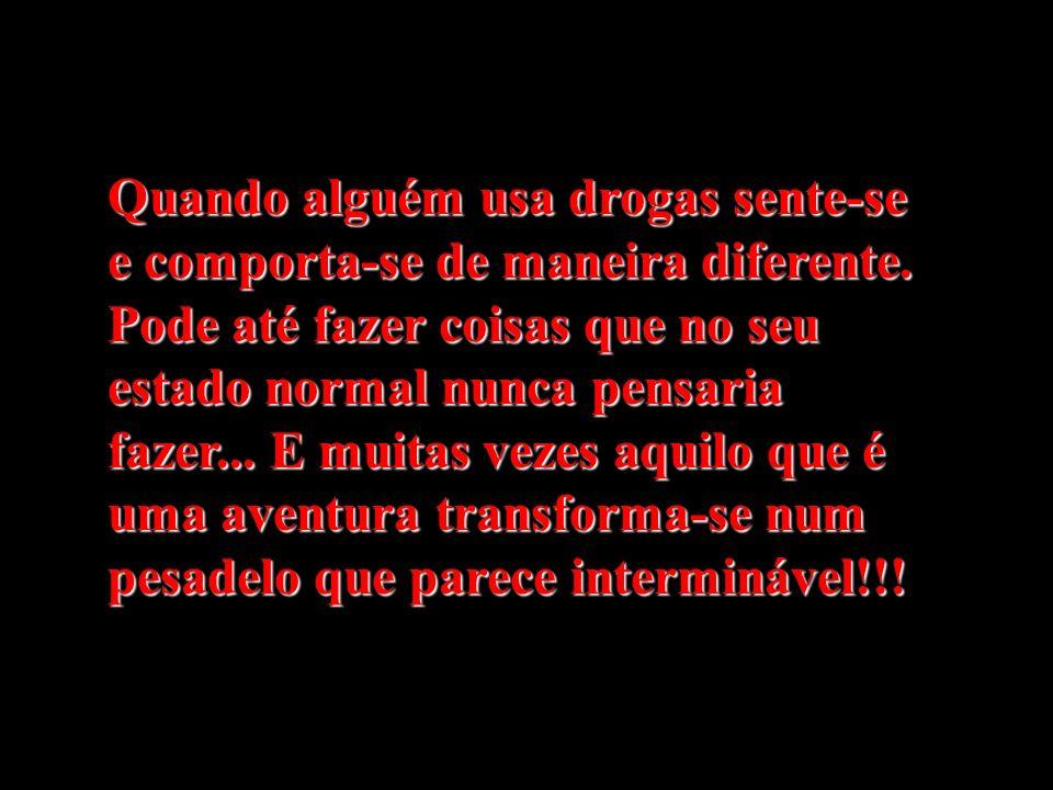 Quando alguém usa drogas sente-se e comporta-se de maneira diferente. Pode até fazer coisas que no seu estado normal nunca pensaria fazer... E muitas