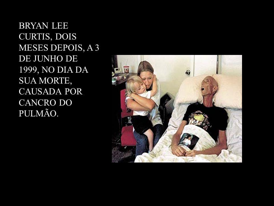 BRYAN LEE CURTIS, DOIS MESES DEPOIS, A 3 DE JUNHO DE 1999, NO DIA DA SUA MORTE, CAUSADA POR CANCRO DO PULMÃO.