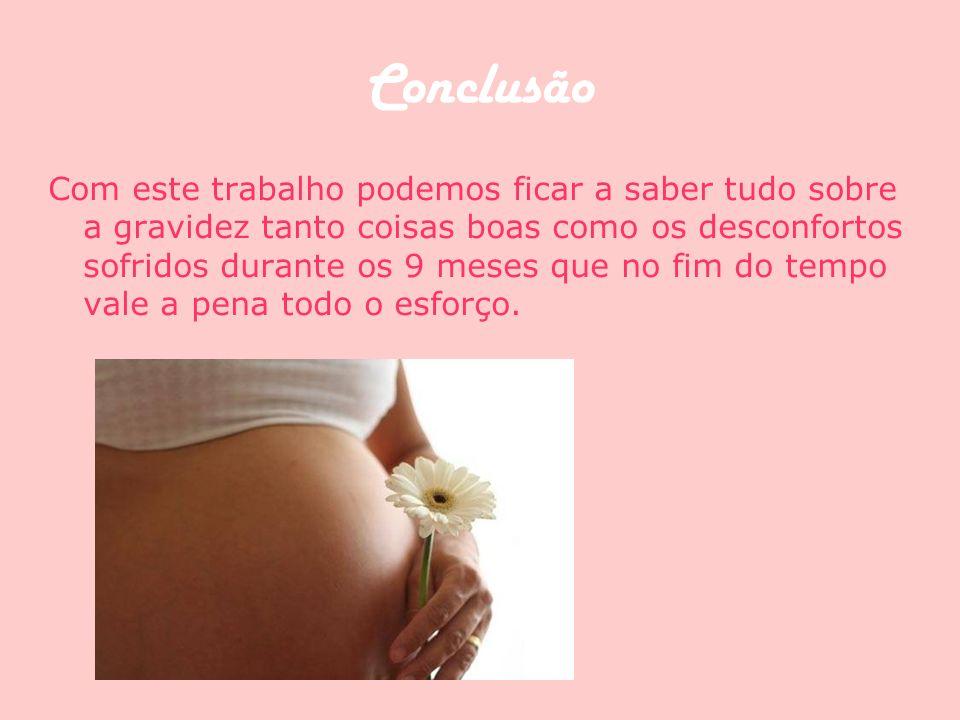 Conclusão Com este trabalho podemos ficar a saber tudo sobre a gravidez tanto coisas boas como os desconfortos sofridos durante os 9 meses que no fim