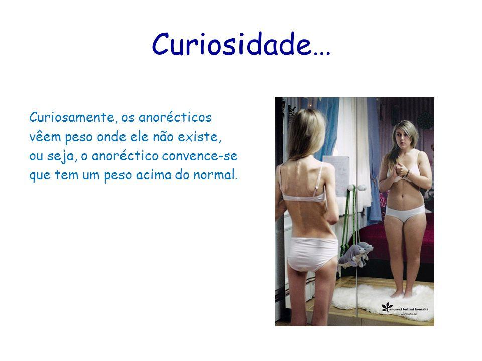 Curiosidade… Curiosamente, os anorécticos vêem peso onde ele não existe, ou seja, o anoréctico convence-se que tem um peso acima do normal.