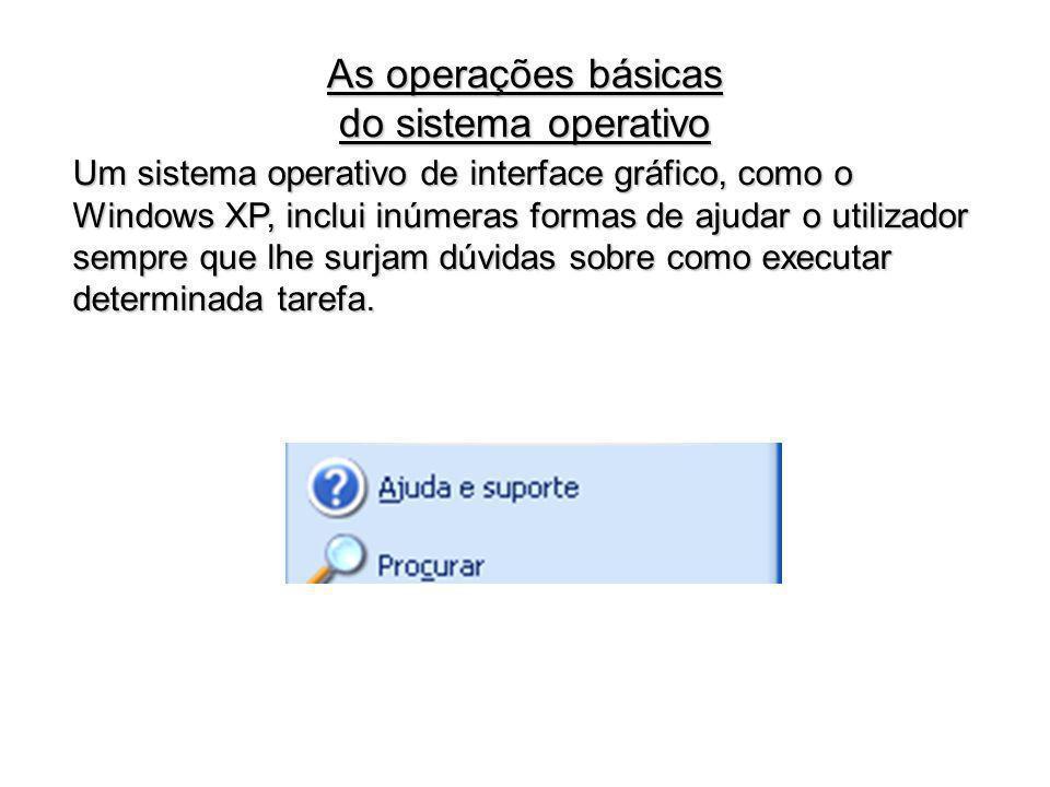 Um sistema operativo de interface gráfico, como o Windows XP, inclui inúmeras formas de ajudar o utilizador sempre que lhe surjam dúvidas sobre como e