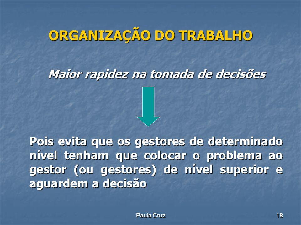 Paula Cruz18 ORGANIZAÇÃO DO TRABALHO Maior rapidez na tomada de decisões Pois evita que os gestores de determinado nível tenham que colocar o problema ao gestor (ou gestores) de nível superior e aguardem a decisão