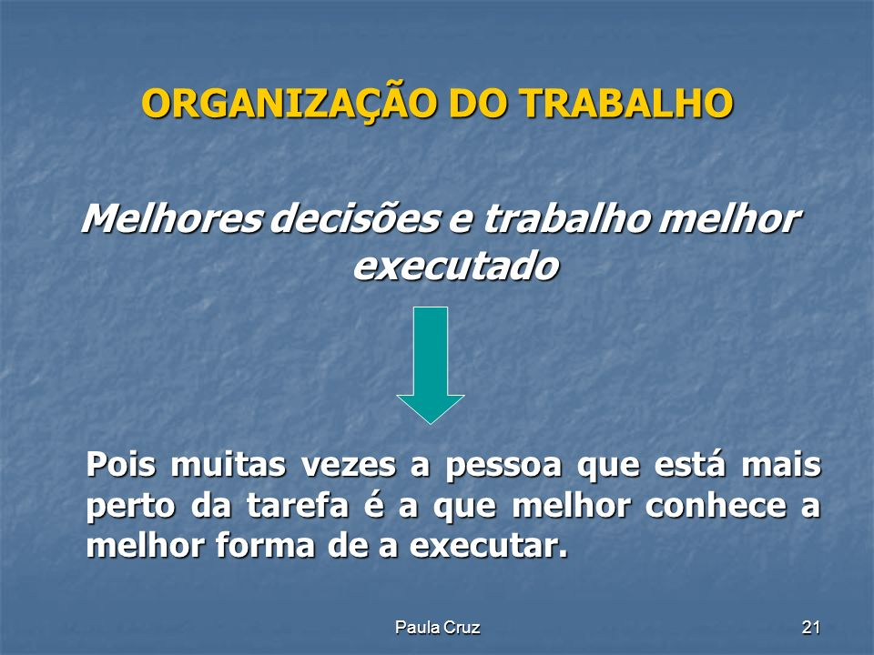 Paula Cruz21 ORGANIZAÇÃO DO TRABALHO Melhores decisões e trabalho melhor executado Pois muitas vezes a pessoa que está mais perto da tarefa é a que melhor conhece a melhor forma de a executar.