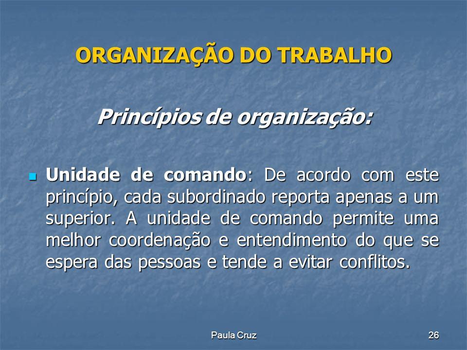 Paula Cruz26 ORGANIZAÇÃO DO TRABALHO Princípios de organização: Unidade de comando: De acordo com este princípio, cada subordinado reporta apenas a um superior.