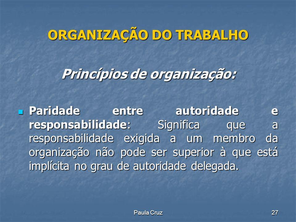 Paula Cruz27 ORGANIZAÇÃO DO TRABALHO Princípios de organização: Paridade entre autoridade e responsabilidade: Significa que a responsabilidade exigida a um membro da organização não pode ser superior à que está implícita no grau de autoridade delegada.