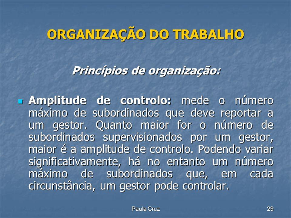 Paula Cruz29 ORGANIZAÇÃO DO TRABALHO Princípios de organização: Amplitude de controlo: mede o número máximo de subordinados que deve reportar a um gestor.
