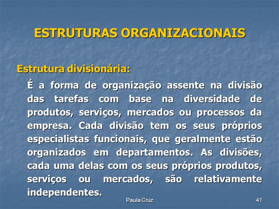 Paula Cruz41 ESTRUTURAS ORGANIZACIONAIS Estrutura divisionária: É a forma de organização assente na divisão das tarefas com base na diversidade de produtos, serviços, mercados ou processos da empresa.