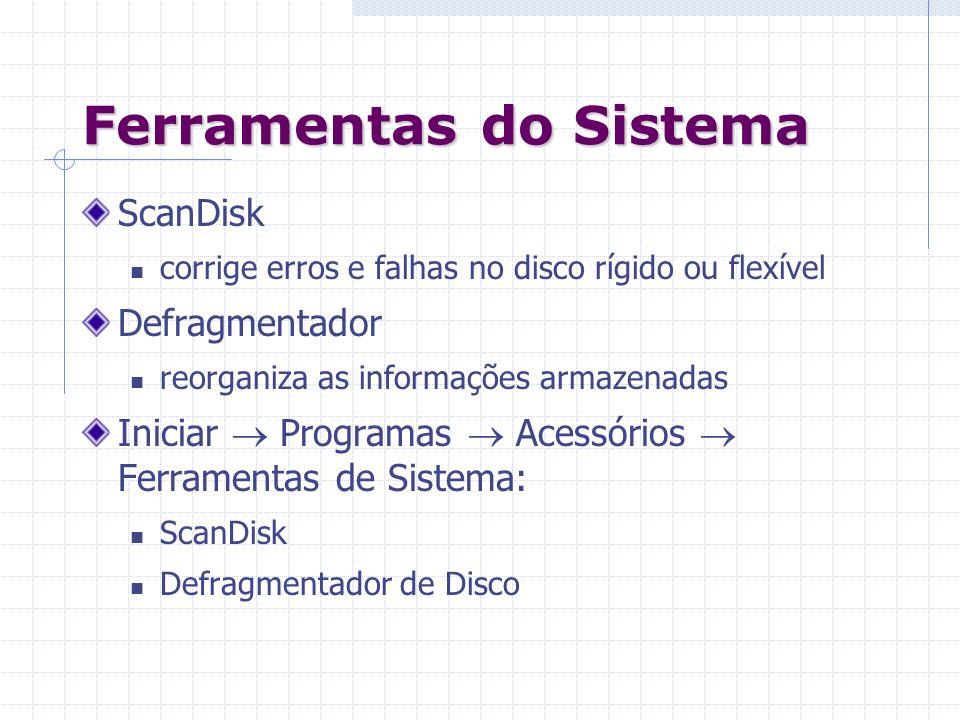Ferramentas do Sistema ScanDisk corrige erros e falhas no disco rígido ou flexível Defragmentador reorganiza as informações armazenadas Iniciar Progra