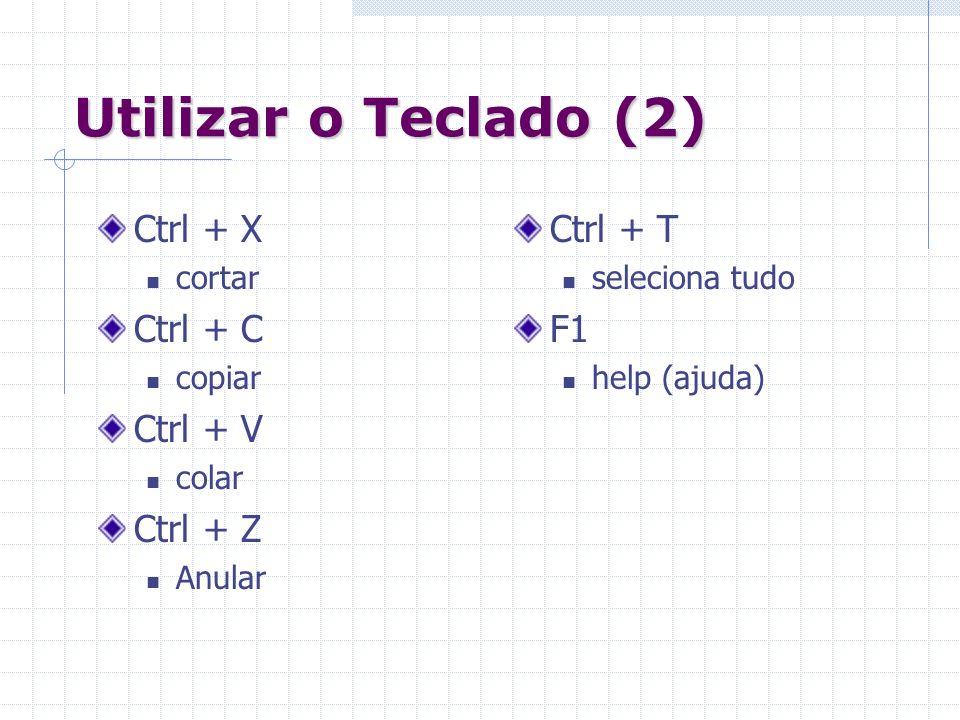 Utilizar o Teclado (2) Ctrl + X cortar Ctrl + C copiar Ctrl + V colar Ctrl + Z Anular Ctrl + T seleciona tudo F1 help (ajuda)
