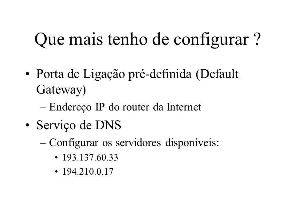 Que mais tenho de configurar ? Porta de Ligação pré-definida (Default Gateway) –Endereço IP do router da Internet Serviço de DNS –Configurar os servid