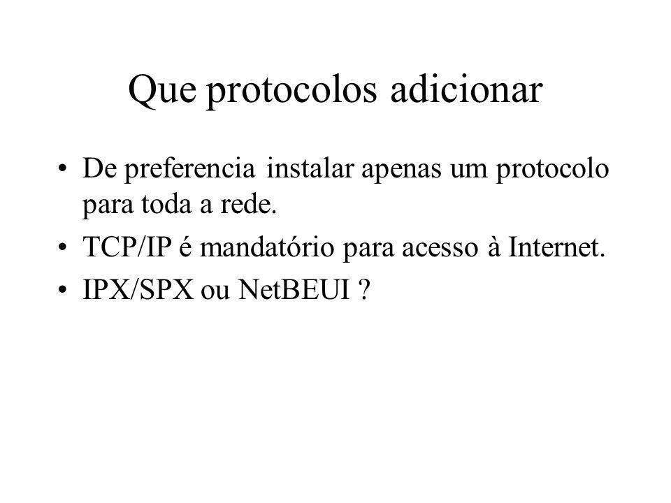Que protocolos adicionar De preferencia instalar apenas um protocolo para toda a rede. TCP/IP é mandatório para acesso à Internet. IPX/SPX ou NetBEUI