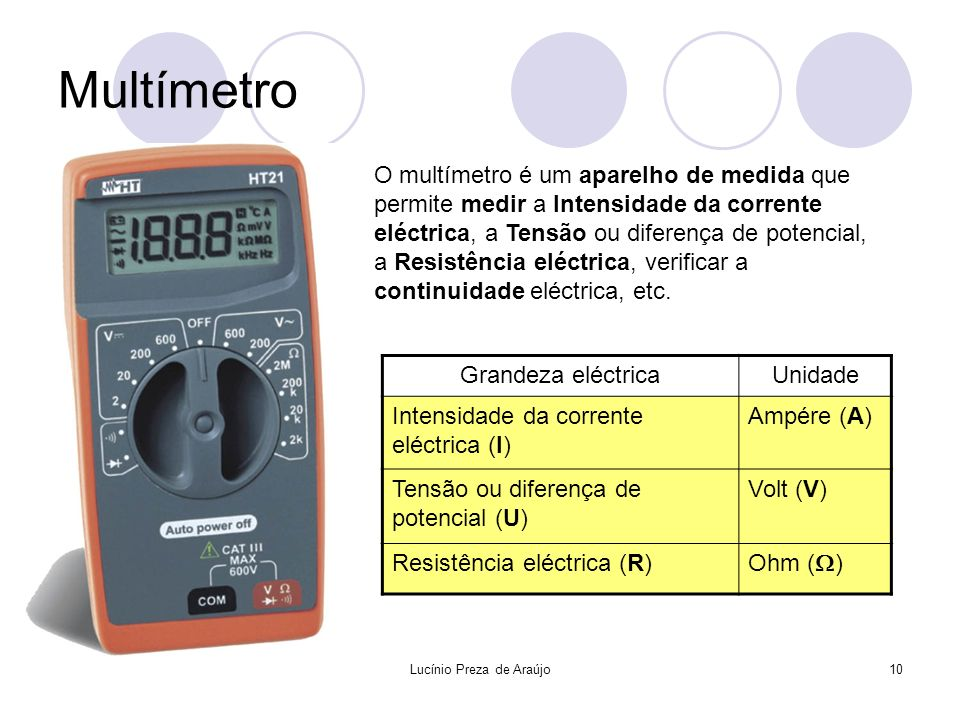 Lucínio Preza de Araújo10 Multímetro O multímetro é um aparelho de medida que permite medir a Intensidade da corrente eléctrica, a Tensão ou diferença