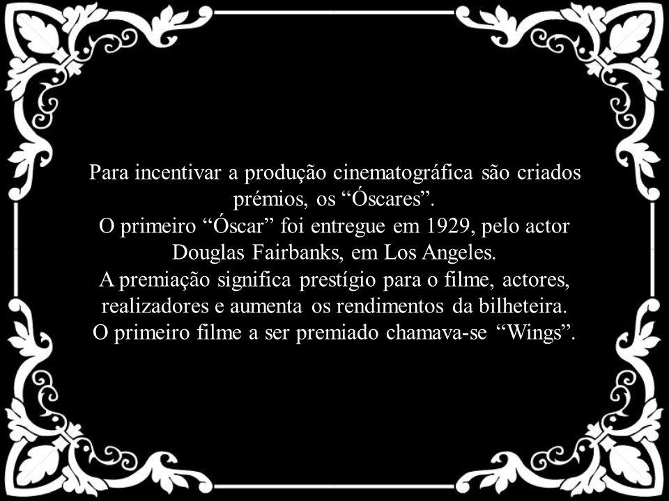 Para incentivar a produção cinematográfica são criados prémios, os Óscares. O primeiro Óscar foi entregue em 1929, pelo actor Douglas Fairbanks, em Lo