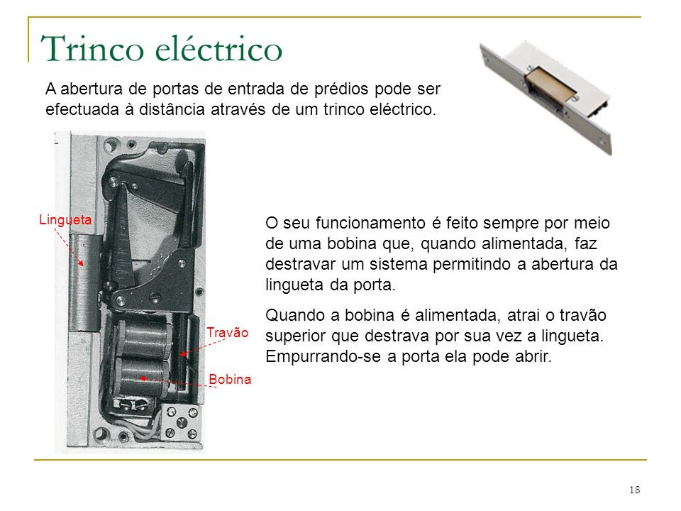 18 Trinco eléctrico A abertura de portas de entrada de prédios pode ser efectuada à distância através de um trinco eléctrico. O seu funcionamento é fe