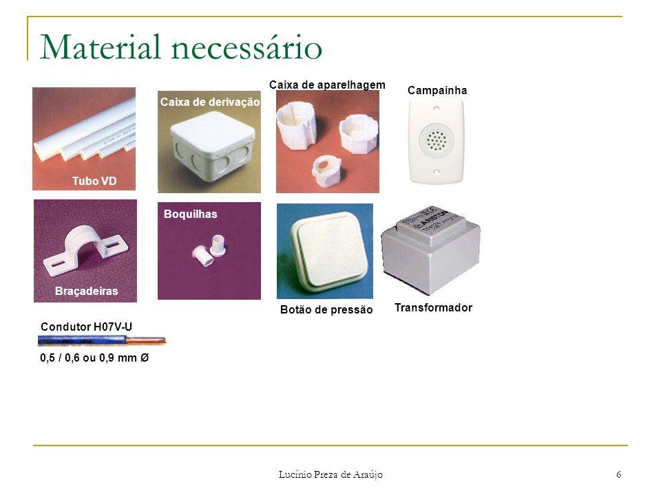 Lucínio Preza de Araújo 6 Material necessário Tubo VD Braçadeiras Caixa de derivação Boquilhas Caixa de aparelhagem Botão de pressão Transformador Con