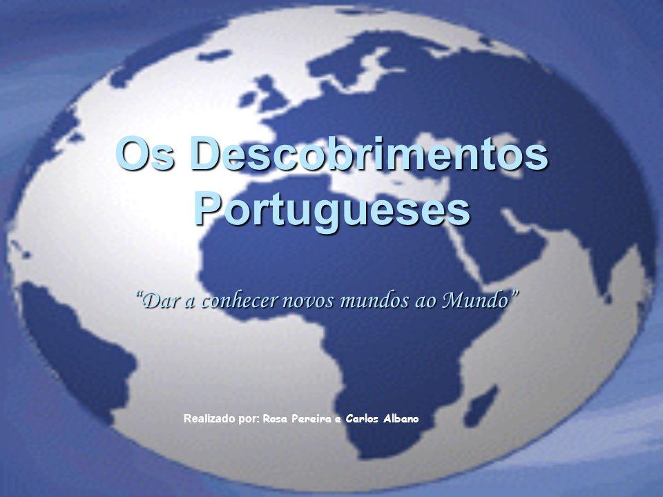 Os Descobrimentos Portugueses Dar a conhecer novos mundos ao Mundo Realizado por: Rosa Pereira e Carlos Albano