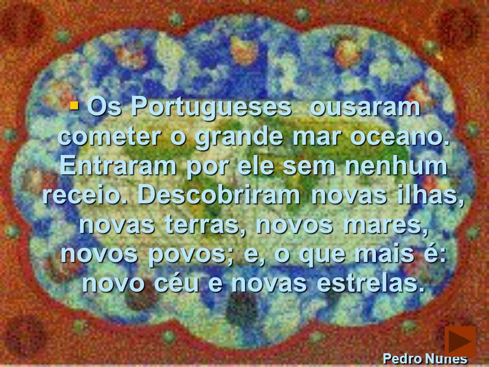 Os Portugueses ousaram cometer o grande mar oceano.