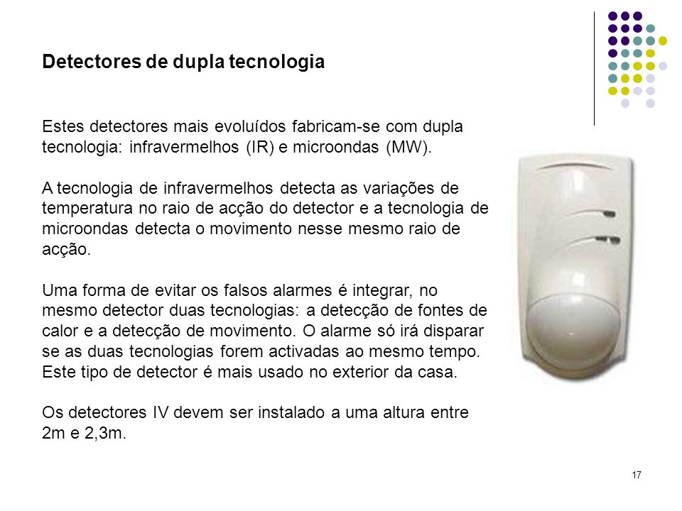 17 Detectores de dupla tecnologia Estes detectores mais evoluídos fabricam-se com dupla tecnologia: infravermelhos (IR) e microondas (MW). A tecnologi