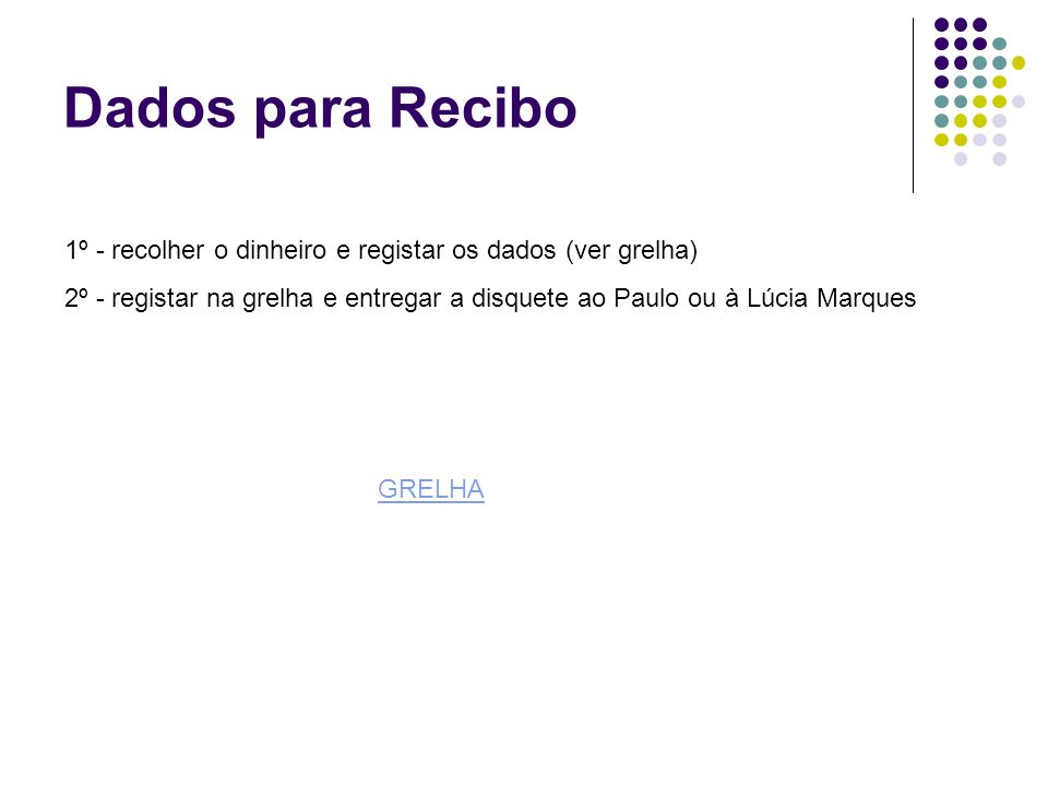 Dados para Recibo 1º - recolher o dinheiro e registar os dados (ver grelha) 2º - registar na grelha e entregar a disquete ao Paulo ou à Lúcia Marques GRELHA